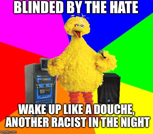 BLINDED BY THE HATE WAKE UP LIKE A DOUCHE, ANOTHER RACIST IN THE NIGHT | made w/ Imgflip meme maker