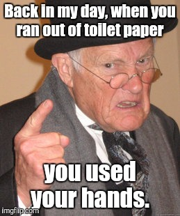 Back In My Day Meme | Back in my day, when you ran out of toilet paper you used your hands. | image tagged in memes,back in my day | made w/ Imgflip meme maker