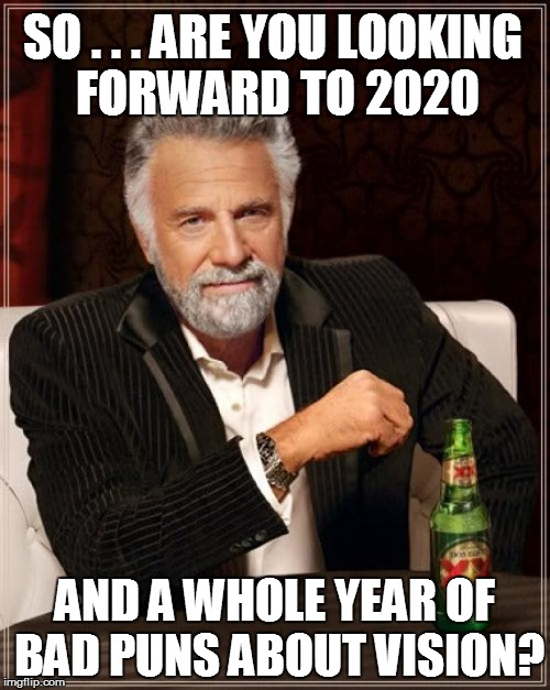 Inquiring minds want to know: | SO . . . ARE YOU LOOKING FORWARD TO 2020 AND A WHOLE YEAR OF BAD PUNS ABOUT VISION? | image tagged in the most interesting man in the world | made w/ Imgflip meme maker