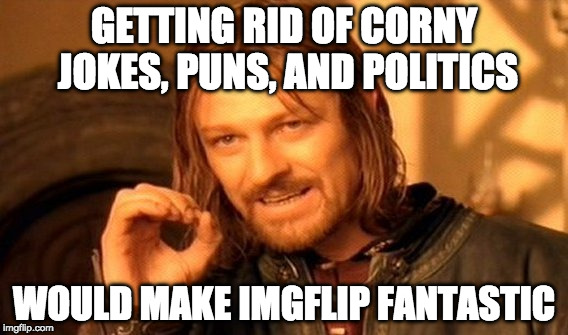 One Does Not Simply Meme | GETTING RID OF CORNY JOKES, PUNS, AND POLITICS WOULD MAKE IMGFLIP FANTASTIC | image tagged in memes,one does not simply | made w/ Imgflip meme maker