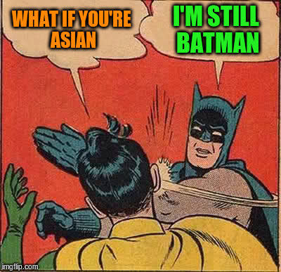 Batman Slapping Robin Meme | WHAT IF YOU'RE ASIAN I'M STILL BATMAN | image tagged in memes,batman slapping robin | made w/ Imgflip meme maker