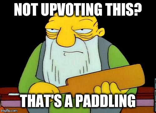 Slick, eh? | NOT UPVOTING THIS? THAT'S A PADDLING | image tagged in memes,that's a paddlin' | made w/ Imgflip meme maker