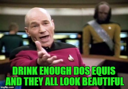 Picard Wtf Meme | DRINK ENOUGH DOS EQUIS AND THEY ALL LOOK BEAUTIFUL | image tagged in memes,picard wtf | made w/ Imgflip meme maker