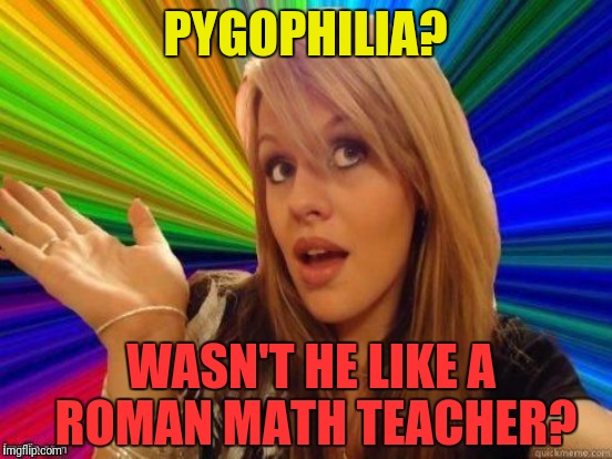 Time to get to the bottom of the question. | PYGOPHILIA? WASN'T HE LIKE A ROMAN MATH TEACHER? | image tagged in memes,pygophilia,bottoms up,blonde | made w/ Imgflip meme maker
