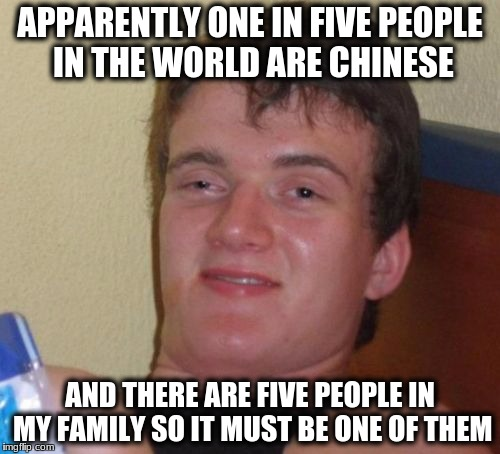 10 Guy Meme | APPARENTLY ONE IN FIVE PEOPLE IN THE WORLD ARE CHINESE AND THERE ARE FIVE PEOPLE IN MY FAMILY SO IT MUST BE ONE OF THEM | image tagged in memes,10 guy | made w/ Imgflip meme maker
