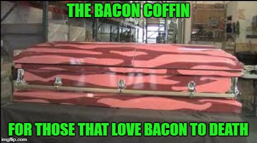 THE BACON COFFIN FOR THOSE THAT LOVE BACON TO DEATH | made w/ Imgflip meme maker