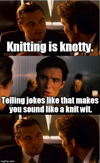 Still better than a halfwit. | Knitting is knotty. Telling jokes like that makes you sound like a knit wit. | image tagged in memes,inception | made w/ Imgflip meme maker
