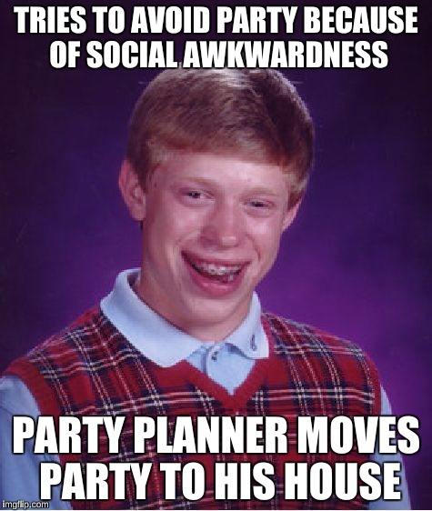Bad Luck Brian Meme | TRIES TO AVOID PARTY BECAUSE OF SOCIAL AWKWARDNESS PARTY PLANNER MOVES PARTY TO HIS HOUSE | image tagged in memes,bad luck brian | made w/ Imgflip meme maker