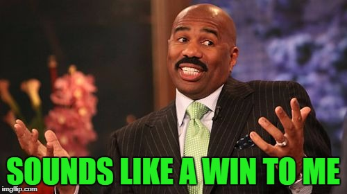 Steve Harvey Meme | SOUNDS LIKE A WIN TO ME | image tagged in memes,steve harvey | made w/ Imgflip meme maker