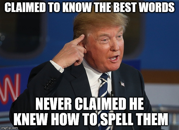 Donald Trump Pointing to His Head | CLAIMED TO KNOW THE BEST WORDS NEVER CLAIMED HE KNEW HOW TO SPELL THEM | image tagged in donald trump pointing to his head | made w/ Imgflip meme maker