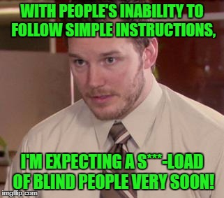 Sorry for the lack of memes lately. Just not online as much as I usually am! But I'm surprised I still have 3 submittions! lol | WITH PEOPLE'S INABILITY TO FOLLOW SIMPLE INSTRUCTIONS, I'M EXPECTING A S***-LOAD OF BLIND PEOPLE VERY SOON! | image tagged in too afraid to ask,i guarantee it | made w/ Imgflip meme maker
