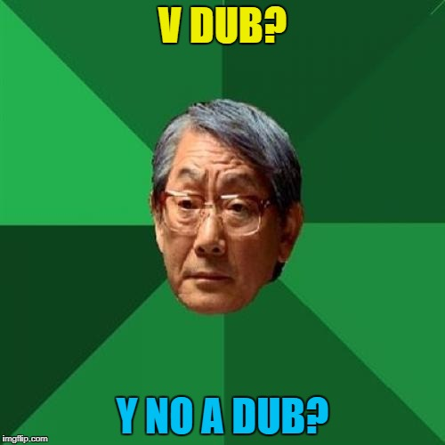 V dub = VW = Volkswagen :) | V DUB? Y NO A DUB? | image tagged in memes,high expectations asian father,volkswagen,v dub,cars | made w/ Imgflip meme maker