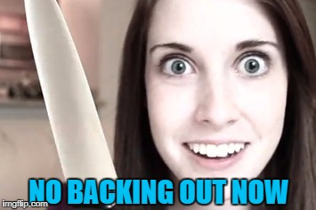 NO BACKING OUT NOW | made w/ Imgflip meme maker