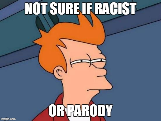 Futurama Fry Meme | NOT SURE IF RACIST OR PARODY | image tagged in memes,futurama fry | made w/ Imgflip meme maker