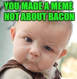 Skeptical Baby Meme | YOU MADE A MEME NOT ABOUT BACON | image tagged in memes,skeptical baby | made w/ Imgflip meme maker