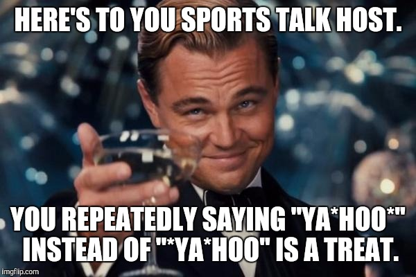 "I NEEDED THE LAUGH. THANKS RADIO DUDE. :D | HERE'S TO YOU SPORTS TALK HOST. YOU REPEATEDLY SAYING ""YA*HOO*"" INSTEAD OF ""*YA*HOO"" IS A TREAT. 