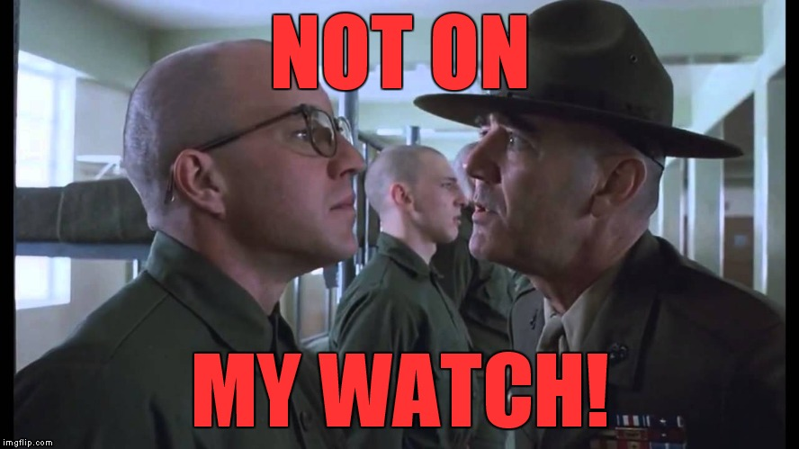 full metal jacket | NOT ON MY WATCH! | image tagged in full metal jacket | made w/ Imgflip meme maker