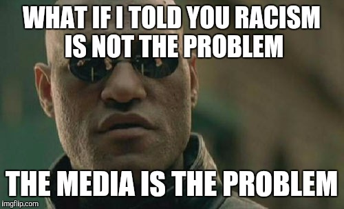 Matrix Morpheus Meme | WHAT IF I TOLD YOU RACISM IS NOT THE PROBLEM THE MEDIA IS THE PROBLEM | image tagged in memes,matrix morpheus | made w/ Imgflip meme maker