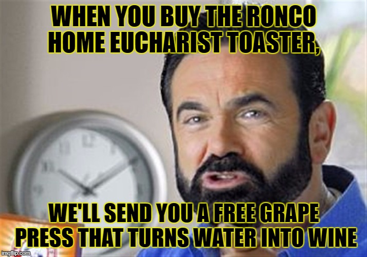 WHEN YOU BUY THE RONCO HOME EUCHARIST TOASTER, WE'LL SEND YOU A FREE GRAPE PRESS THAT TURNS WATER INTO WINE | made w/ Imgflip meme maker
