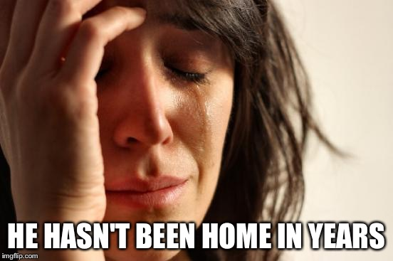First World Problems Meme | HE HASN'T BEEN HOME IN YEARS | image tagged in memes,first world problems | made w/ Imgflip meme maker
