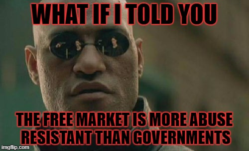Matrix Morpheus Meme | WHAT IF I TOLD YOU THE FREE MARKET IS MORE ABUSE RESISTANT THAN GOVERNMENTS | image tagged in memes,matrix morpheus | made w/ Imgflip meme maker