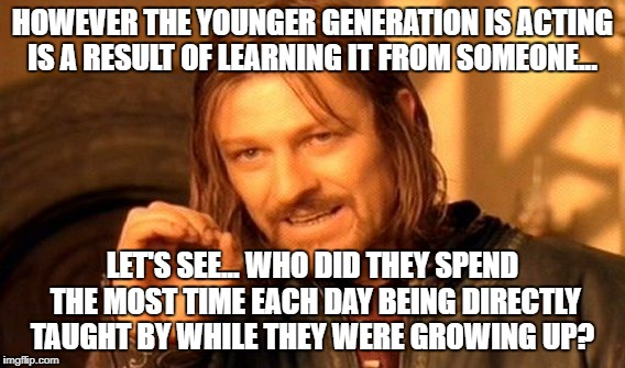 One does not simply ignore the obvious | HOWEVER THE YOUNGER GENERATION IS ACTING IS A RESULT OF LEARNING IT FROM SOMEONE... LET'S SEE... WHO DID THEY SPEND THE MOST TIME EACH DAY B | image tagged in memes,one does not simply | made w/ Imgflip meme maker