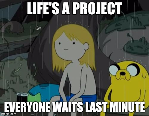 Life Sucks Meme | LIFE'S A PROJECT EVERYONE WAITS LAST MINUTE | image tagged in memes,life sucks | made w/ Imgflip meme maker
