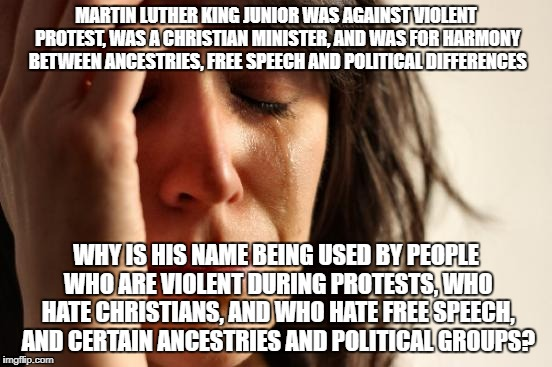 First World Problems Meme | MARTIN LUTHER KING JUNIOR WAS AGAINST VIOLENT PROTEST, WAS A CHRISTIAN MINISTER, AND WAS FOR HARMONY BETWEEN ANCESTRIES, FREE SPEECH AND POL | image tagged in memes,first world problems | made w/ Imgflip meme maker