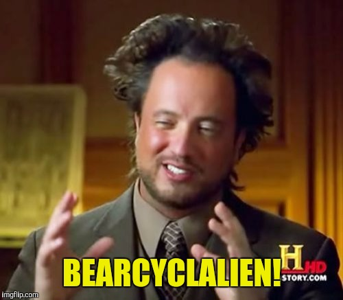 Ancient Aliens Meme | BEARCYCLALIEN! | image tagged in memes,ancient aliens | made w/ Imgflip meme maker