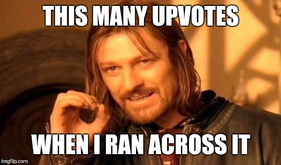One Does Not Simply Meme | THIS MANY UPVOTES WHEN I RAN ACROSS IT | image tagged in memes,one does not simply | made w/ Imgflip meme maker