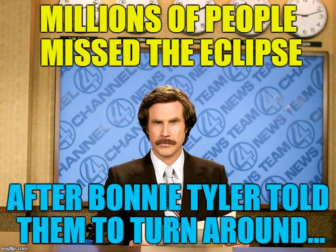 Hope the clouds stay away for you :) | MILLIONS OF PEOPLE MISSED THE ECLIPSE AFTER BONNIE TYLER TOLD THEM TO TURN AROUND... | image tagged in ron burgandy,memes,eclipse,bonnie tyler,music,astronomy | made w/ Imgflip meme maker