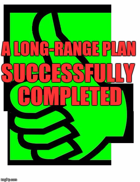 Memes, thumbs up | A LONG-RANGE PLAN SUCCESSFULLY COMPLETED | image tagged in memes,thumbs up | made w/ Imgflip meme maker