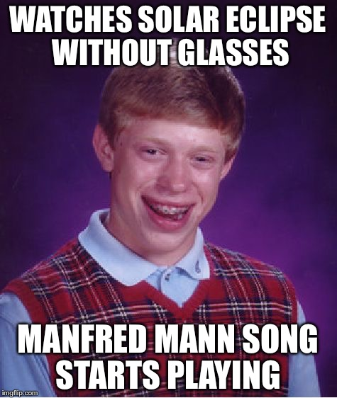 Bad Luck Brian Meme | WATCHES SOLAR ECLIPSE WITHOUT GLASSES MANFRED MANN SONG STARTS PLAYING | image tagged in memes,bad luck brian | made w/ Imgflip meme maker