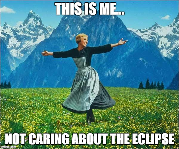 Julie Andrews | THIS IS ME... NOT CARING ABOUT THE ECLIPSE | image tagged in julie andrews | made w/ Imgflip meme maker