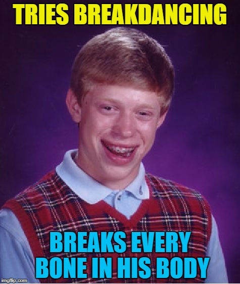 He tried tap dancing and drowned :) | TRIES BREAKDANCING BREAKS EVERY BONE IN HIS BODY | image tagged in memes,bad luck brian,breakdancing,music,injuries | made w/ Imgflip meme maker