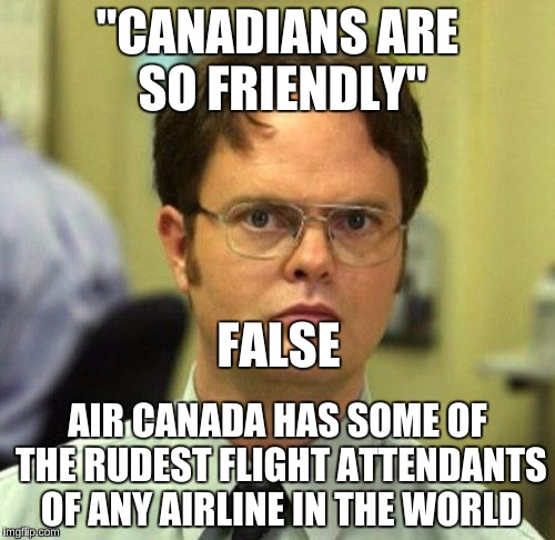 "False | ""CANADIANS ARE SO FRIENDLY"" AIR CANADA HAS SOME OF THE RUDEST FLIGHT ATTENDANTS OF ANY AIRLINE IN THE WORLD FALSE 