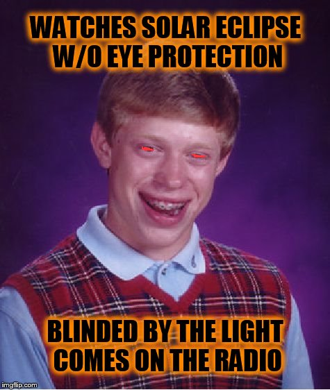 Revved up like a Deuce | WATCHES SOLAR ECLIPSE W/O EYE PROTECTION BLINDED BY THE LIGHT COMES ON THE RADIO | image tagged in memes,bad luck brian,solar eclipse,blinded by the light,manfred mann | made w/ Imgflip meme maker