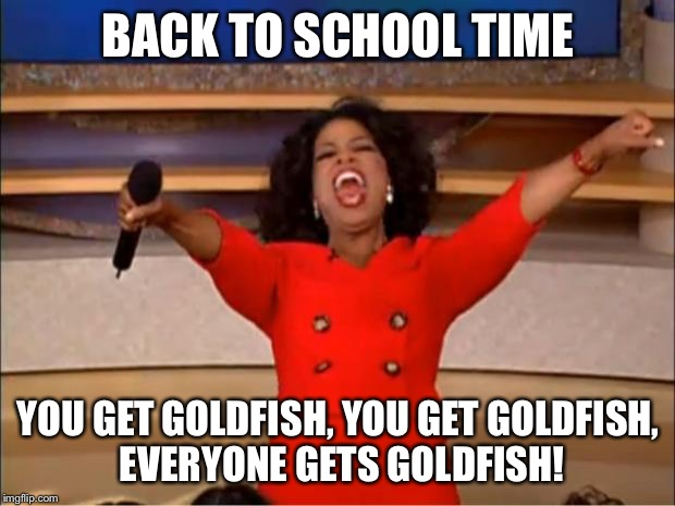 Oprah You Get A Meme | BACK TO SCHOOL TIME YOU GET GOLDFISH, YOU GET GOLDFISH, EVERYONE GETS GOLDFISH! | image tagged in memes,oprah you get a | made w/ Imgflip meme maker