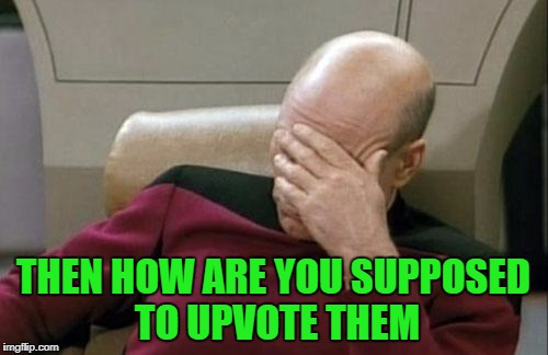 Captain Picard Facepalm Meme | THEN HOW ARE YOU SUPPOSED TO UPVOTE THEM | image tagged in memes,captain picard facepalm | made w/ Imgflip meme maker