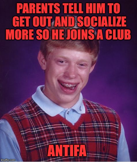 Brian Has buddies to be a Socialist with | PARENTS TELL HIM TO GET OUT AND SOCIALIZE MORE SO HE JOINS A CLUB ANTIFA | image tagged in bad luck brian,antifa,socialism,socialist,club,protest | made w/ Imgflip meme maker