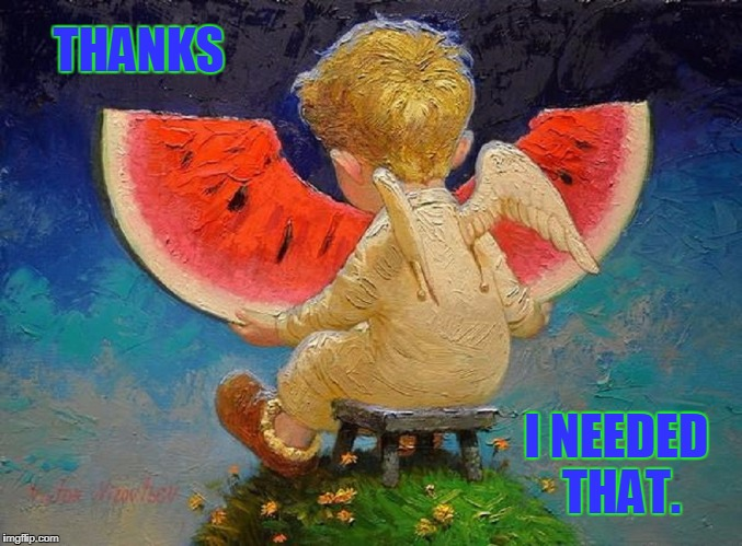 A Treat for Baby Angels | THANKS I NEEDED THAT. | image tagged in vince vance,the littler angel,the little angel,watermelon,heaven,summertime in heaven | made w/ Imgflip meme maker