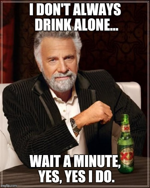 I prefer to drink alone.  | I DON'T ALWAYS DRINK ALONE... WAIT A MINUTE, YES, YES I DO. | image tagged in memes,the most interesting man in the world,funny,alcohol,dos equis | made w/ Imgflip meme maker