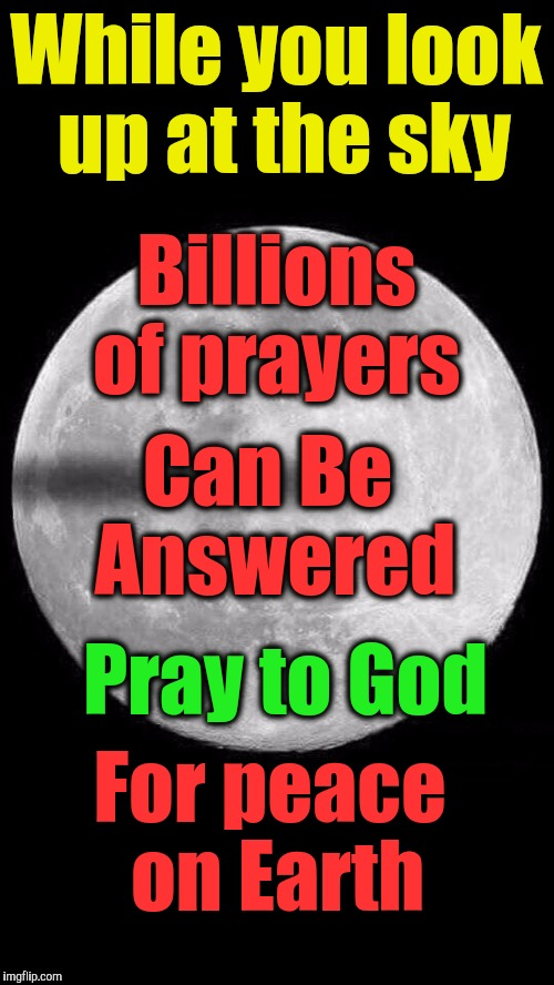 While you look up at the sky For peace on Earth Can Be Answered Pray to God Billions of prayers | image tagged in flat earth solar eclipse moon | made w/ Imgflip meme maker
