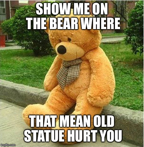 teddy bear | SHOW ME ON THE BEAR WHERE THAT MEAN OLD STATUE HURT YOU | image tagged in teddy bear | made w/ Imgflip meme maker
