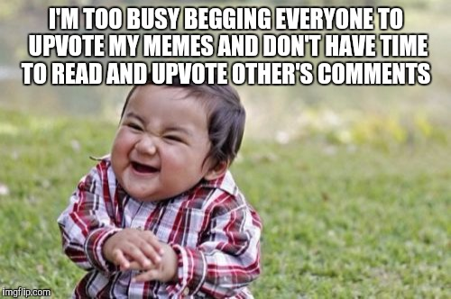 Evil Toddler Meme | I'M TOO BUSY BEGGING EVERYONE TO UPVOTE MY MEMES AND DON'T HAVE TIME TO READ AND UPVOTE OTHER'S COMMENTS | image tagged in memes,evil toddler | made w/ Imgflip meme maker
