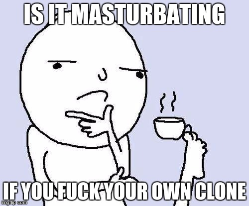 thought for thinking | IS IT MASTURBATING IF YOU F**K YOUR OWN CLONE | image tagged in thinking meme | made w/ Imgflip meme maker