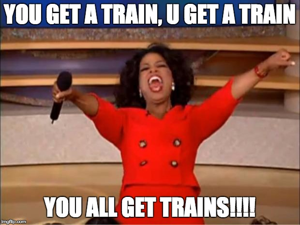 Oprah You Get A Meme | YOU GET A TRAIN, U GET A TRAIN YOU ALL GET TRAINS!!!! | image tagged in memes,oprah you get a | made w/ Imgflip meme maker