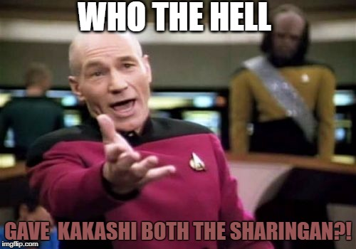 Picard Wtf Meme | WHO THE HELL GAVE  KAKASHI BOTH THE SHARINGAN?! | image tagged in memes,picard wtf | made w/ Imgflip meme maker