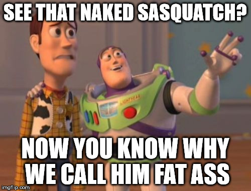 X, X Everywhere Meme | SEE THAT NAKED SASQUATCH? NOW YOU KNOW WHY WE CALL HIM FAT ASS | image tagged in memes,x,x everywhere,x x everywhere | made w/ Imgflip meme maker