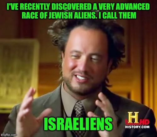 Middle Eastern Aliens | I'VE RECENTLY DISCOVERED A VERY ADVANCED RACE OF JEWISH ALIENS. I CALL THEM ISRAELIENS | image tagged in ancient aliens,jewish,israel,israel jews,jew,aliens | made w/ Imgflip meme maker